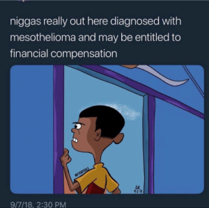 Money, Run, and Entitled: niggas really out here diagnosed with  mesothelioma and may be entitled to  financial compensation  9/7/18, 2:30 PMM Run me my money