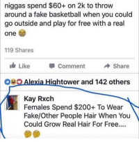 Bailey Jay, Basketball, and Blackpeopletwitter: niggas spend $60+ on 2k to throw  around a fake basketball when you could  go outside and play for free with a real  one  119 Shares  Like Comment ◆ Share  Alexia Hightower and 142 others  Kay Rxch  Females Spend $200+ To Wear  Fake/Other People Hair When You  Could Grow Real Hair For Free.... <p>That clap back was way too savage (via /r/BlackPeopleTwitter)</p>