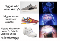 Memes, New Balance, and Yeezy: Niggas who  wear Yeezy's  Niggas whom  wear New  Balance  Niggas whom stve  wear Dr Scholls  Diabetic Shoes (🍩C) Shit OC but why not 😛