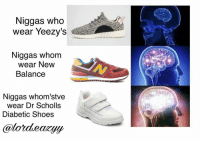 Memes, New Balance, and 🤖: Niggas who  wear Yeezy's  Niggas whom  wear New  Balance  Niggas whom stve  wear Dr Scholls  Diabetic Shoes