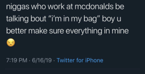 """Blackpeopletwitter, Funny, and Iphone: niggas who work at mcdonalds be  talking bout """"i'm in my bag"""" boy u  11  better make sure everything in mine  7:19 PM 6/16/19 Twitter for iPhone This is just rude 😂😂"""