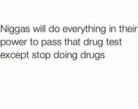 LMAO SO TRUE: Niggas will do everything in their  power to pass that drug test  except stop doing drugs LMAO SO TRUE