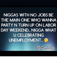 Memes, N.W.A., and Party: NIGGAS WITH NO JOBS BE  THE MAIN ONE WHO WANNA  PARTY N TURN UP ON LABOR  DAY WEEKEND... NIGGA WHAT  U CELEBRATING  UNEMPLOYMENT..  QGmack 🤔🤔🤔🙉🙈🙊 Nwa🤬