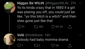 "It's still 1693 in some parts of the world (via /r/BlackPeopleTwitter): Niggaz Be WILIN @NiggazWILIN 21h  Yo its kinda crazy that in 1693 if a girl  was pissing you off, you could just be  like. ""yo this bitch is a witch"" and then  shes gone just like that  L 16K  91  84.3K  Volè @VoleDave 14h  nobody had baby momma drama  1  212  58 It's still 1693 in some parts of the world (via /r/BlackPeopleTwitter)"
