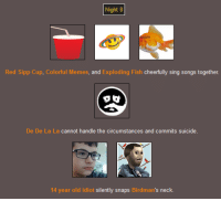 Night 8  Red Sipp Cup, Colorful Memes, and  Exploding Fish cheerfully sing songs together.  O g  De De La La cannot handle the circumstances and commits suicide  14 year old idiot silently snaps Bird man's neck The Meme Games - Part 18  Night 8.