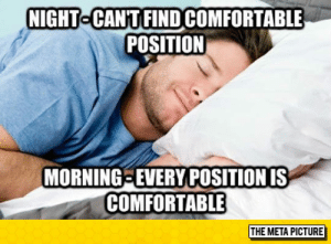 Comfortable, Tumblr, and Blog: NIGHT  CAN'T FIND COMFORTABLE  POSITION  MORNING-EVERY POSITION IS  COMFORTABLE  THE META PICTURE lolzandtrollz:Night Vs. Morning