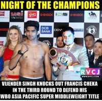 8-0! Vijender Singh stays unbeaten to successfully retain his WBO Asia Pacific Super Middleweight title! #NightOfTheChampions: NIGHT OF THE CHAMPIONS  CUSSO  ibis  SPYCI  G-SHOCK  G-SHOCK  UNIVERSAL  FUN  OR HOTELS brand  THE  UNBEATABLE  FITNESS  DCB  SHOCK  DENT  BANK  BRANE  bis  RVCJ  WWW. RVCJ.COM  VIJENDER SINGH KNOCKS OUT FRANCIS CHEKA  IN THE THIRD ROUND TO DEFEND HIS  WBO ASIA PACIFIC SUPER MIDDLEWEIGHT TITLE 8-0! Vijender Singh stays unbeaten to successfully retain his WBO Asia Pacific Super Middleweight title! #NightOfTheChampions