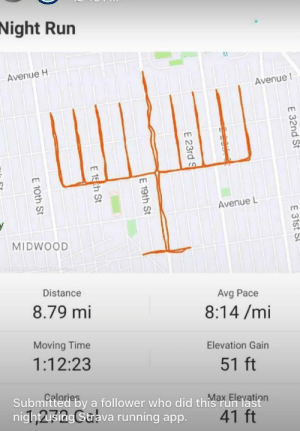 Happy Hanukkah!: Night Run  Avenue H  Avenue I  Avenue L  MIDWOOD  Distance  Avg Pace  8.79 mi  8:14 /mi  Moving Time  Elevation Gain  1:12:23  51 ft  Çalories  Submitted by a follower who did this run last  nightusing Strava running app.  Max Eleyation  41 ft  E 32nd St  E 31st St  E 23rd S  E 19th St  E 15 ch St  E 10th St Happy Hanukkah!
