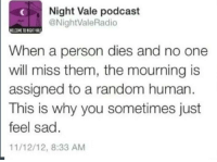 "Beautiful, Sad, and Human: Night Vale podcast  @NightValeRadio  ELCOME TO NIGHT V  When a person dies and no one  will miss them, the mourning is  assigned to a random human  This is why you sometimes just  feel sad  11/12/12, 8:33 AM <p>I don't know if this is appropriate but i think it is beautiful via /r/wholesomememes <a href=""https://ift.tt/2HwdCO4"">https://ift.tt/2HwdCO4</a></p>"
