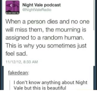 "Beautiful, Memes, and Shit: Night Vale podcast  @NightValeRadio  ELCOME TO NIGHT VR  When a person dies and no one  will miss them, the mourning is  assigned to a random human  This is why you sometimes just  feel sad.  11/12/12, 8:33 AM  fakedean:  I don't know anything about Night  Vale but this is beautiful <p>Holy shit via /r/memes <a href=""https://ift.tt/2qYovBh"">https://ift.tt/2qYovBh</a></p>"
