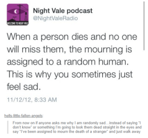 Angels, Death, and Depression: Night Vale podcast  NightValeRadio  ELCOME TO NIGHT VR  When a person dies and no one  will miss them, the mourning is  assigned to a random human  This is why you sometimes just  feel sad.  11/12/12, 8:33 AM  hells-little-fallen-angels  From now on if anyone asks me why I am randomly sad...instead of saying l  say T've been assigned to mourn the death of a stranger and just walk away A reason for depression
