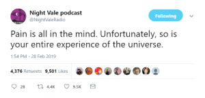podcast: Night Vale podcast  @NightValeRadio  Following  Pain is all in the mind. Unfortunately, so is  your entire experience of the universe.  1:54 PM-28 Feb 2019  4,376 Retweets 9,501 Likes  28  4.4K  9.5K