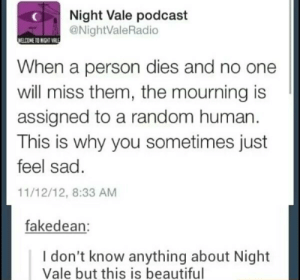 Beautiful, Dank, and Memes: Night Vale podcast  @NightValeRadio  WELCOME TO NIGHT VALES  When a person dies and no one  will miss them, the mourning is  assigned to a random human.  This is why you sometimes just  feel sad.  11/12/12, 8:33 AM  fakedean:  I don't know anything about Night  Vale but this is beautiful Holy shit by Rub_My_Brisket FOLLOW 4 MORE MEMES.