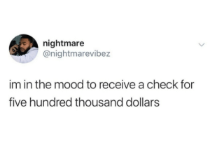 And I'm in the mood to get gilded, but life is life (via /r/BlackPeopleTwitter): nightmare  @nightmarevibez  im in the mood to receive a check for  five hundred thousand dollars And I'm in the mood to get gilded, but life is life (via /r/BlackPeopleTwitter)