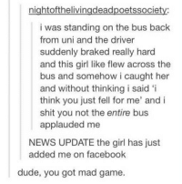 Definitely, Dude, and Facebook: nightofthelivingdeadpoetssociety:  i was standing on the bus back  from uni and the driver  suddenly braked really hard  and this girl like flew across the  bus and somehow i caught her  and without thinking i said 'i  think you just fell for me' andi  shit you not the entire bus  applauded me  NEWS UPDATE the girl has just  added me on facebook  dude, you got mad game. Some tumblr posts that definitely never happened ever. Tag yourself I'm the bus, bed, mom, ski team, and 50% discount