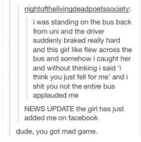 Dude, Facebook, and Memes: nightofthelivingdeadpoetssociety:  i was standing on the bus back  from uni and the driver  suddenly braked really hard  and this girl like flew across the  bus and somehow i caught her  and without thinking i said 'i  think you just fell for me' and i  shit you not the entire bus  applauded me  NEWS UPDATE the girl has just  added me on facebook  dude, you got mad game. Mad game