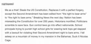 "Bailey Jay, Fall, and Girls: nightspeed:  Me as a thief: Steals the US Constitution. Replaces it with a perfect forgery,  except the Second Amendment has been edited from ""the right to bear arms""  to ""the right to bare arms."" Breaking News the next day: Nation has been  misreading the Constitution for over 200 years. Historians mortified. Politicians  scramble to save face. Gun control laws go into effect nationwide. School  principals trying to punish high school girls for wearing tank tops get slapped  with a lawsuit for violating their Second Amendment right to bare arms. I fall  asleep on a mountain of money in my mansion in the Bahamas. Suck it Nicolas  Cage  CE Poor Nicomg-humor.tumblr.com"