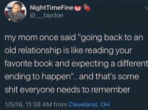 """Dank, Memes, and Shit: NightTimeFine  @taydoe  my mom once said """"going back to an  old relationship is like reading your  favorite book and expecting a different  ending to happen"""".. and that's some  shit everyone needs to remember  1/5/18, 11:38 AM from Cleveland, OH always the same by oButterballo MORE MEMES"""