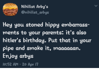 Nihilist: Nihilist Arby's  @nihilist_arbys  Hey you stoned hippy embarrass-  ments to your parents: it's also  hitler's birthday. Put that in your  pipe and smoke it, maaaaaan.  Enjoy arbys  0:52 AM 20 Apr 7