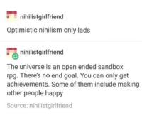 <p>Wholesome Nihilism</p>: nihilistgirlfriend  Optimistic nihilism only lads  nihilistgirlfriend  The universe is an open ended sandbox  rpg. There's no end goal. You can only get  achievements. Some of them include making  other people happy  Source: nihilistgirlfriend <p>Wholesome Nihilism</p>