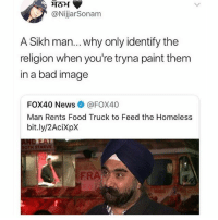 Bad, Food, and Homeless: @NijjarSonam  A Sikh man... why only identify the  religion when you're tryna paint them  in a bad image  FOX40 News@FOX40  Man Rents Food Truck to Feed the Homeless  bit.ly/2AciXpX  TH STARVE  FRA For real though word foxnewsisnotrealnews fyi Sikh