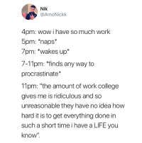 "College, Life, and Wow: Nik  @AmoNickk  4pm: wow i have so much work  5pm: *naps*  7pm: *wakes up*  7-11pm: finds any way to  procrastinate*  11pm: ""the amount of work college  gives me is ridiculous and so  unreasonable they have no idea how  hard it is to get everything done in  such a short time i have a LIFE you  know"" This is me 😂"