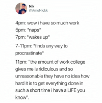 "College, Life, and Tumblr: Nik  @AmoNickk  4pm: wow i have so much work  5pm: ""naps  /pm: ""wakes up""  7-Tlpm: ""finds any way to  procrastinate*  11pm: ""the amount of work college  gives me is ridiculous and so  unreasonable they have no idea how  hard it is to get everything done in  such a short time i have a LIFE you  know"" @studentlifeproblems"