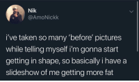 "Taken, Pictures, and Fat: Nik  @AmoNickk  i've taken so many ""before pictures  while telling myself i'm gonna start  getting in shape, so basically i have a  slideshow of me getting more fat I actually feel targeted"
