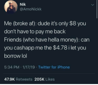 Af, Anaconda, and Dude: Nik  @AmoNickk  Me (broke af): dude it's only $8 you  don't have to pay me back  Friends (who have hella money): can  you cashapp me the $4.78 i let you  borrow lol  5:34 PM 1/17/19 Twitter for iPhone  47.9K Retweets 205K Likes It's 100% like that.