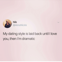 Dating, Love, and I Love You: Nik  @AmoNickk  My dating style is laid back until I love  you, then i'm dramatic Okay... so if this isn't me...