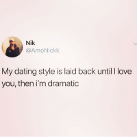 Bad, Dating, and Funny: Nik  @AmoNickk  My dating style is laid back until I love  you, then i'm dramatic I feel this so bad @hoegivesnofucks