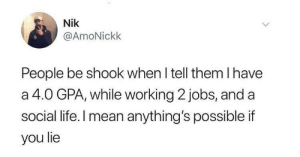 Life, Jobs, and Mean: Nik  @AmoNickk  People be shook when I tell them I have  a 4.0 GPA, while working 2 jobs, and a  social life. I mean anything's possible if  you lie I mean, he's right.