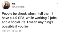Life, Mean, and Working: Nik  @AmoNickk  People be shook when I tell them l  have a 4.0 GPA, while working 2jobs,  and a social life. I mean anything's  possible if you lie  5:38 am 06 Oct 18