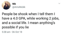 Life, Indeed, and Mean: Nik  @AmoNickk  People be shook when I tell them l  have a 4.0 GPA, while working 2jobs,  and a social life. I mean anything's  possible if you lie  5:38 am 06 Oct 18 Anything is indeed possible if you lie especially if you re in the university