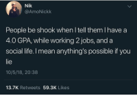Life, Jobs, and Mean: Nik  @AmoNickk  People be shook when l tell them I have a  4.0 GPA, while working 2 jobs, and a  social life. I mean anything's possible if you  lie  10/5/18, 20:38  13.7K Retweets 59.3K Likes meirl