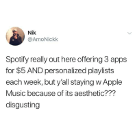 Apple, Life, and Music: Nik  @AmoNickk  Spotify really out here offering 3 apps  for $5 AND personalized playlists  each week, but y'all staying w Apple  Music because of its aesthetic???  disgusting Spotify for life