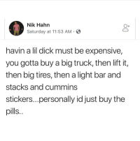 Stacks: Nik Hahn  Saturday at 11:53 AM  havin a lil dick must be expensive,  you gotta buy a big truck, then lift it,  then big tires, then a light bar and  stacks and cummins  stickers...personally id just buy the  pills