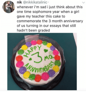 Teacher, Cake, and Time: nik @nikkikatalinic  whenever i'm sad i just think about this  one time sophomore year when a gil  gave my teacher this cake to  commemorate the 3 month anniversary  of us turning in our essays that still  hadn't been graded  APP  NNTE  서0 Makes me feel better.
