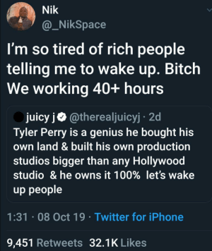 Waking up to this 9 to 5: Nik  @_NikSpace  I'm so tired of rich people  telling me to wake up. Bitch  We working 40+ hours  juicy j@therealjuicyj 2d  Tyler Perry is a genius he bought his  own land & built his own production  studios bigger than any Hollywood  studio & he owns it 100% let's wake  up people  1:31 08 Oct 19 . Twitter for iPhone  9,451 Retweets 32.1K Likes Waking up to this 9 to 5