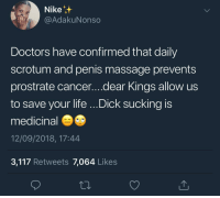 """Head, Life, and Massage: Nike  @AdakuNonso  Doctors have confirmed that daily  scrotum and penis massage prevents  prostrate cancer....dear Kings allow us  to save your life ...Dick sucking is  medicinal  12/09/2018, 17:44  3,117 Retweets 7,064 Likes """"Allow Us?!"""" Y'all turning down head?!"""