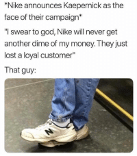 "God, Money, and Nike: *Nike announces Kaepernick as the  face of their campaign*  ""I swear to god, Nike will never get  another dime of my money. They just  lost a loyal customer""  That guy Y'all wild for this! 😩😂 https://t.co/xpuWehITWS"