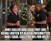 Black Lives Matter, Nfl, and Nike: NIKE CALLED AND SAID THEY ARE  BEING LOOTED BY BLACKLIVESMATTER.  AND I SAID, CALL THE NFL FOR HELP