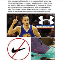 "Memes, Nike, and Respect: Nike Nike approached Steph Curry to endorsed their shoes but  Steph said I will sign a contract only in one condition to put  my favorite Bible verse Philippians 4:13 ""I can do all things  through Christ who strengthen me"" Nike did not like the  idea...but Under Armour accepted Steph's condition...His  shoes is the fastest selling commodity by Under Armour.  UA will 111 than Nike Doubletap for Respect 💯"