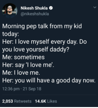 Love, Good, and Today: Nikesh Shukla  @nikeshshukla  Morning pep talk from my kid  today  Her: I love myself every day. Do  you love yourself daddy?  Me: sometimes  Her: sav '1 love me'  Me: I love me.  Her: you will have a good day now  12:36 pm 21 Sep 18  2,053 Retweets 14.6K Likes Lets all do this, please? via /r/wholesomememes https://ift.tt/2QScqcL