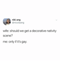 you should be following 👉 @nicolaang 💞: niki ang  @nicolaang  wife: should we get a decorative nativity  scene?  me: only if it's gay. you should be following 👉 @nicolaang 💞