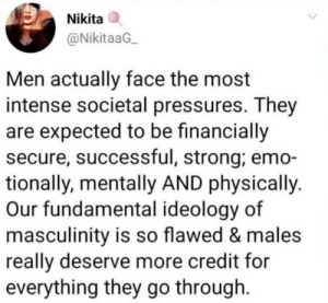 To all men out there. Stay strong.: Nikita  @NikitaaG  Men actually face the most  intense societal pressures. They  are expected to be financially  secure, successful, strong; emo-  tionally, mentally AND physically.  Our fundamental ideology of  masculinity is so flawed & males  really deserve more credit for  everything they go through To all men out there. Stay strong.