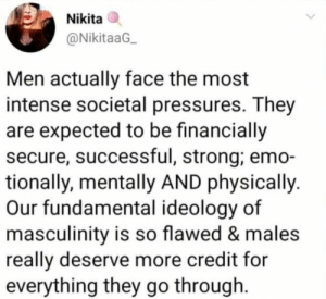 Thoughts?: Nikita  @NikitaaG  Men actually face the most  intense societal pressures. They  are expected to be financially  secure, successful, strong; emo-  tionally, mentally AND physically  Our fundamental ideology of  masculinity is so flawed & males  really deserve more credit for  everything they go through Thoughts?