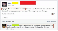 Feminism, Lol, and Tumblr: Nikki  11 hrs  a page of men who hate women.lol cute. hahahahhahahaha fuck oh well  there will always be people who dont' like progress and change.  1 Like 6 Comments  Share  Janie Hall likes this.  Most Recent  German  if being an anti-feminist means you are anti-woman that  would mean feminism is only about women and not equality. Hmmmm  4 11 hrs Told.
