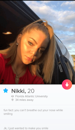 Cant Breathe: Nikki, 20  Florida Atlantic University  34 miles away  fun fact: you can't breathe out your nose while  smiling  Jk, I just wanted to make you smile