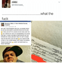 Ass, Birthday, and Memes: nikki  anikkiraee  ..........................................what the  fuck  Skweezy Jibbs at 9 Kern Medical County  V  Hospital.  11 hrs Bakersfield  SO I GET THIS RANDOM ASS CALL AN SOME CHICK  IS LIKE IM GIVIN BIRTH LIKE RITE NOW AN ITS URS  I WAS LIKE WTF RUSURE AN SHE WAS LIKE YEA  SO DROVE MY ASS UP 2 BAKERSFIELD AN SHES  LIKE WILLU SIGN THA BIRTH CERTIFICATE AS THA  FATHER ANI WAS LIKE SHIT ONLY IFI GET 2 NAME  HIM AN SHE WAS LIKE OK FINE  SO l MADE SURE  2 PICK A 1 OF A KIND NAME THAT EVERY1 IS GONNA  4  THINK IS MAD SICK  HAPPY 1ST BIRTHDAY LIL  FIDGIT SPINNER  CERTIFICATE OF CALI  Kern Bakersfield  Center  1830 Fin I'm just happy to see Bakersfield in the news 😍